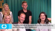 The #RichKids of Beverly Hills Are Not Talking, Admit Things Are 'Awkward'