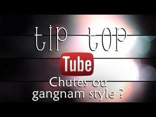 Gangnam style ou chutes ? Tip Top Tube #1