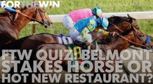 FTW QUIZ: Belmont Stakes horse or hot new restaurant?