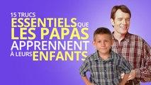 Top 15 des trucs essentiels que les papas apprennent à leurs enfants