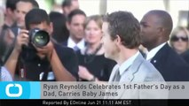 Ryan Reynolds Celebrates 1st Father's Day as a Dad, Carries Baby James