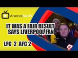 It Was A Fair Result says Liverpool Fan - Liverpool 2 Arsenal 2