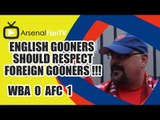 English Gooners Should Respect Foreign Gooners !!! - West Brom 0 v Arsenal 1