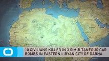 10 CIVILIANS KILLED IN 3 SIMULTANEOUS CAR BOMBS IN EASTERN LIBYAN CITY OF DARNA