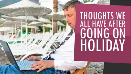 Thoughts We All Have After Going On Holiday