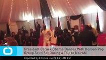 President Barack Obama Dances With Kenyan Pop Group Sauti Sol During a Trip to Nairobi