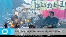 Tom DeLonge Not Giving Up on Blink-182
