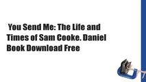 You Send Me: The Life and Times of Sam Cooke. Daniel  Book Download Free