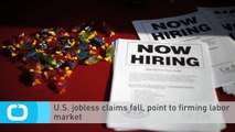 U.S. Jobless Claims Fall, Point to Firming Labor Market