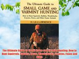The Ultimate Guide to Small Game and Varmint Hunting: How to Hunt Squirrels Rabbits Hares Woodchucks