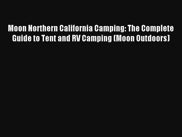Read Moon Northern California Camping: The Complete Guide to Tent and RV Camping (Moon Outdoors)