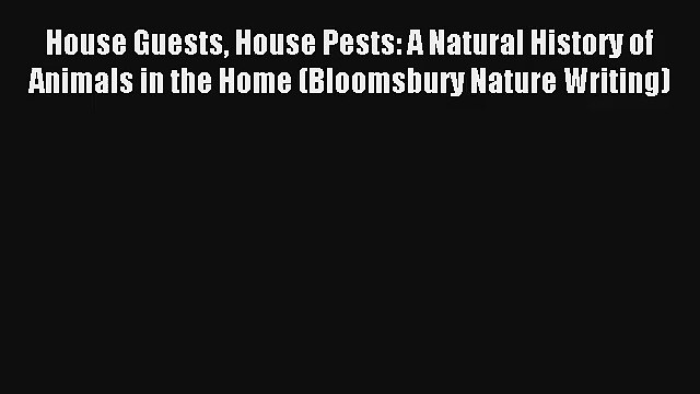 Read House Guests House Pests: A Natural History of Animals in the Home (Bloomsbury Nature