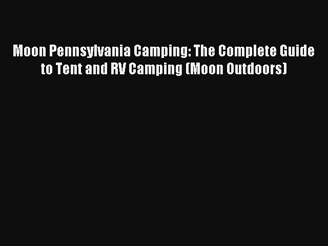 Read Moon Pennsylvania Camping: The Complete Guide to Tent and RV Camping (Moon Outdoors) Book