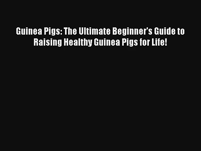 Read Guinea Pigs: The Ultimate Beginner's Guide to Raising Healthy Guinea Pigs for Life! Book
