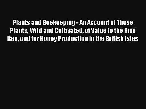 Read Plants and Beekeeping – An Account of Those Plants Wild and Cultivated of Value to the