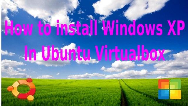 How to install Windows XP in Ubuntu Virtualbox