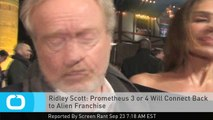 Ridley Scott: Prometheus 3 or 4 Will Connect Back to Alien Franchise