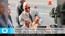 Dwayne 'The Rock' Johnson Had to Make the Painful Decision to Put His Puppy Down