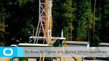Oil Rises As Tighter U.S. Market Offsets Asia Woes