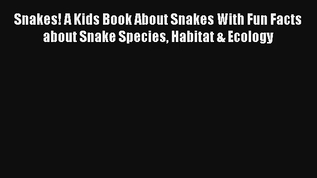 Snakes! A Kids Book About Snakes With Fun Facts about Snake Species Habitat & Ecology Read