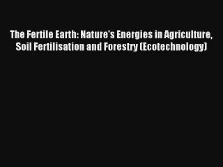 The Fertile Earth: Nature's Energies in Agriculture Soil Fertilisation and Forestry (Ecotechnology)