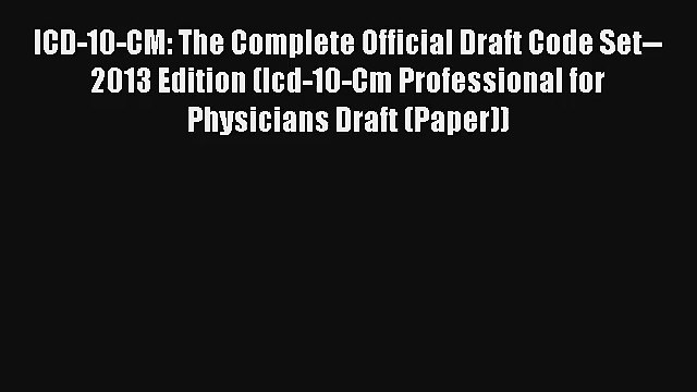 Read ICD-10-CM: The Complete Official Draft Code Set--2013 Edition (Icd-10-Cm Professional