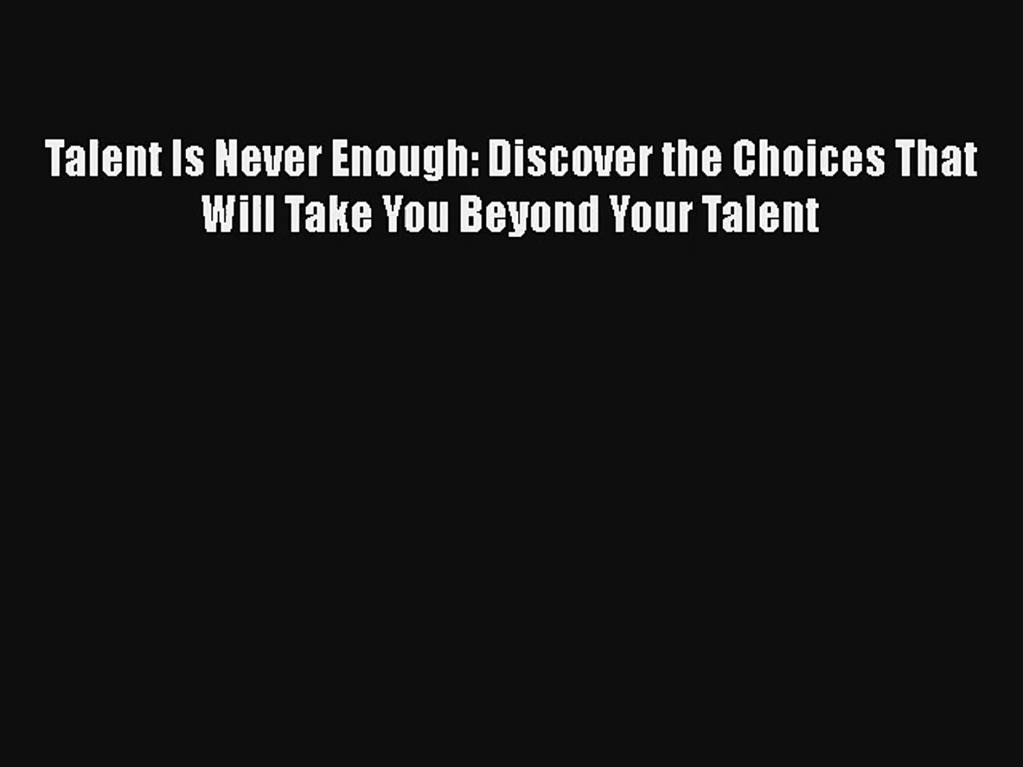 Talent Is Never Enough: Discover the Choices That Will Take You Beyond Your Talent Download
