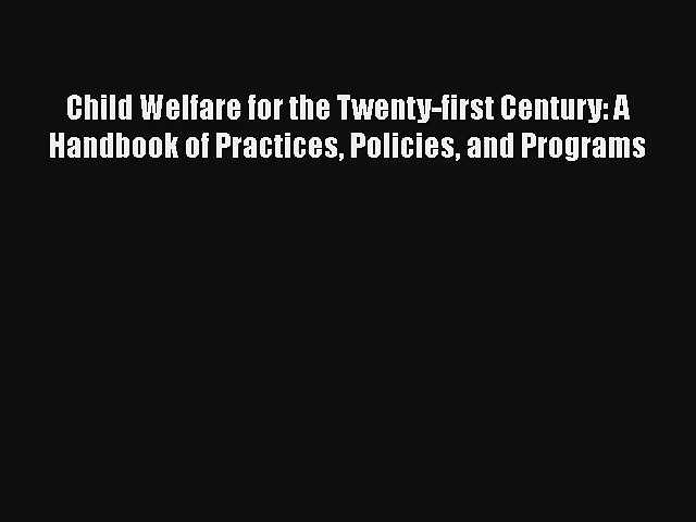 Child Welfare for the Twenty-first Century: A Handbook of Practices Policies and Programs