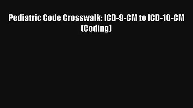 Read Pediatric Code Crosswalk: ICD-9-CM to ICD-10-CM (Coding) Ebook Free