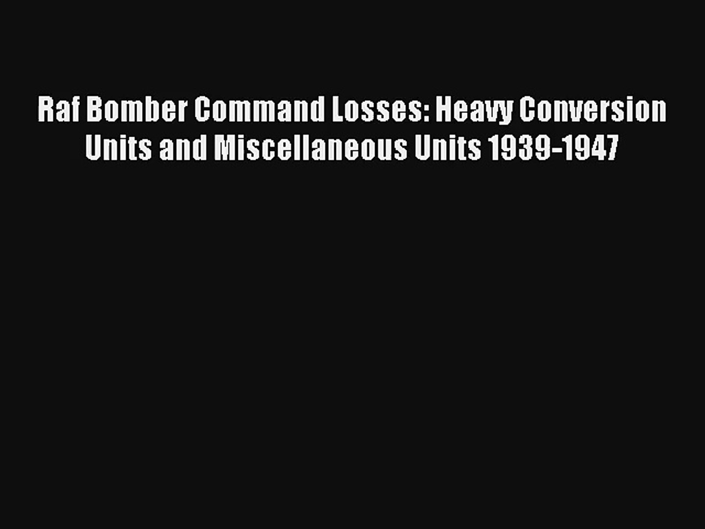 Raf Bomber Command Losses: Heavy Conversion Units and Miscellaneous Units 1939-1947 Read Download