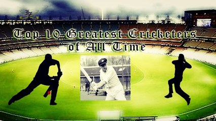 10 Greatest Cricketers Of All Time