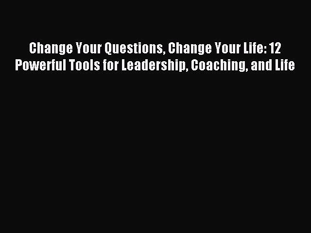 [PDF Download] Change Your Questions Change Your Life: 12 Powerful Tools for Leadership Coaching