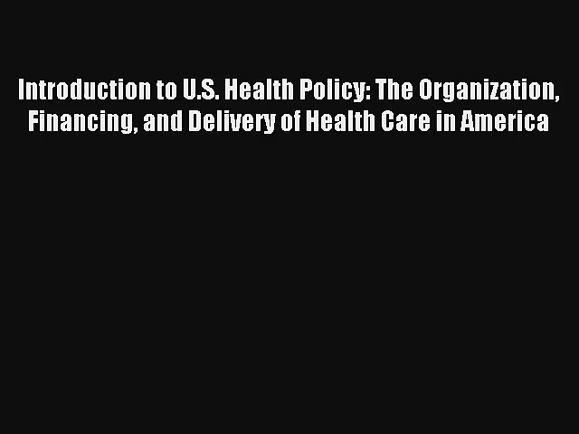 Read Introduction to U.S. Health Policy: The Organization Financing and Delivery of Health