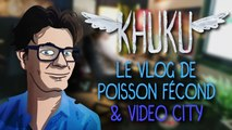 KHUKU #20 : Le Vlog de Poisson Fécond & Vidéo City !