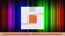 Read  Praxial Music Education Reflections and Dialogues Ebook Free