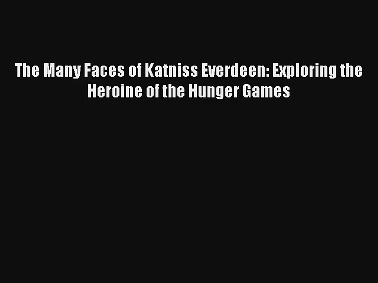 The Many Faces of Katniss Everdeen: Exploring the Heroine of the Hunger Games [Read] Online