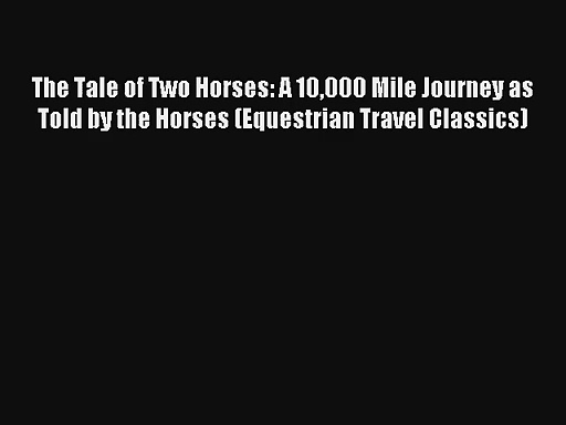 Read The Tale of Two Horses: A 10000 Mile Journey as Told by the Horses (Equestrian Travel