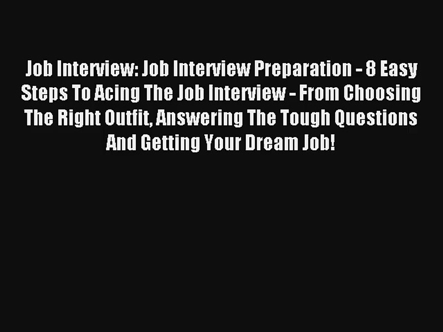 Job Interview: Job Interview Preparation - 8 Easy Steps To Acing The Job Interview - From Choosing