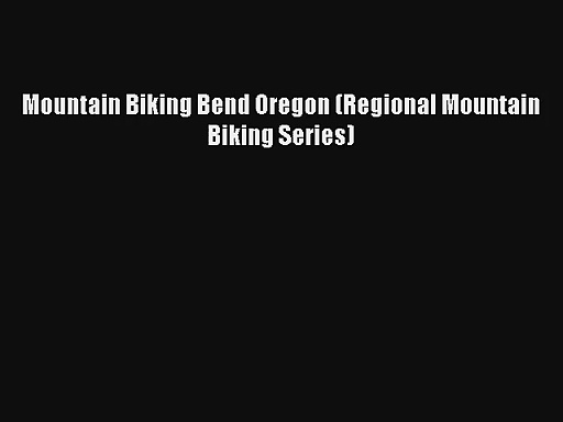 Mountain Biking Bend Oregon (Regional Mountain Biking Series) [Read] Full Ebook