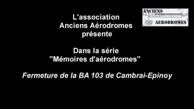 Mémoire d'anciens Aérodromes Episode 1 - 2015- Fermeture de la BA103 Cambrai-Epinoy