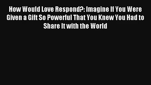 How Would Love Respond?: Imagine If You Were Given a Gift So Powerful That You Knew You Had