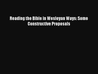 Reading the Bible in Wesleyan Ways: Some Constructive Proposals [PDF Download] Full Ebook