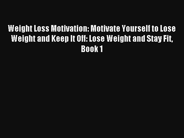 Weight Loss Motivation: Motivate Yourself to Lose Weight and Keep It Off: Lose Weight and Stay