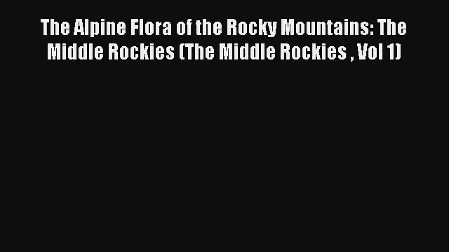 [PDF Download] The Alpine Flora of the Rocky Mountains: The Middle Rockies (The Middle Rockies