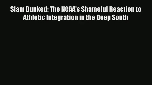 Slam Dunked: The NCAA's Shameful Reaction to Athletic Integration in the Deep South Read Online