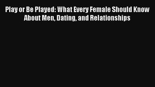 Play or Be Played: What Every Female Should Know About Men Dating and Relationships [PDF Download]