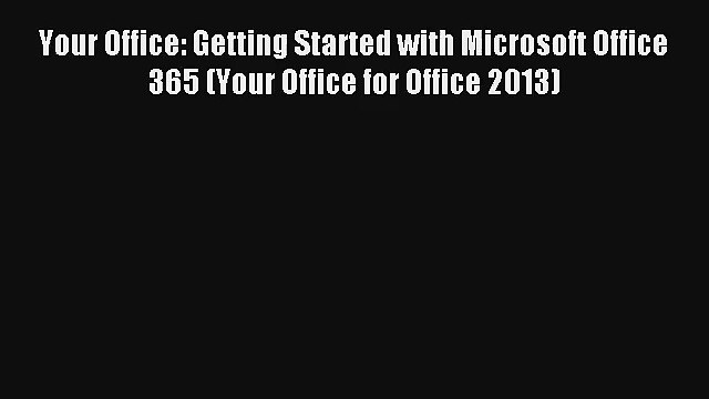 Read Your Office: Getting Started with Microsoft Office 365 (Your Office for Office 2013)#