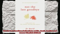 Not the Last Goodbye Reflections on life death healing and cancer English Edition
