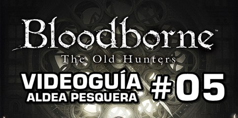 Bloodborne: The Old Hunters, Vídeo Guía: Aldea pesquera.