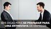 Seis dicas para se preparar para uma entrevista de emprego
